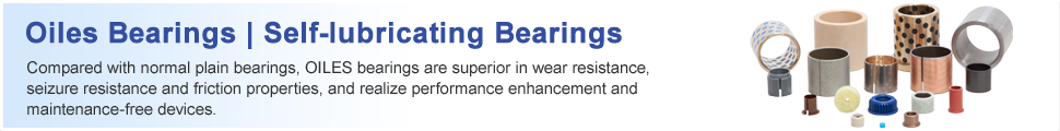 Oiles Bearings Compared with normal plain bearings, OILES bearings are superior in wear resistance, seizure resistance and friction properties, and realize performance enhancement and maintenance-free devices.