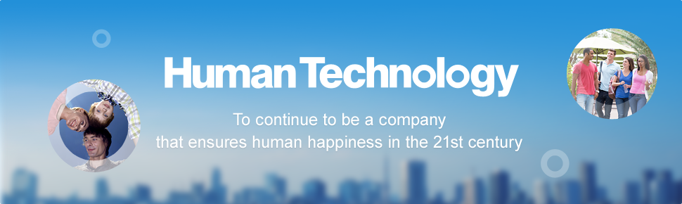 Human Technology To continue to be a company that ensures human happiness in the 21st century