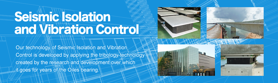 Seismic Isolation and Vibration Control Our technology of Seismic Isolation and Vibration Control is developed by applying the teratology technology created by the research and development over which it goes for years of the Oiles bearing.