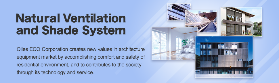 Natural Ventilation and Shade System Oiles ECO Corporation creates new values in architecture equipment market by accomplishing comfort and safety of residential environment, and to contribute to the society through its technology and service.